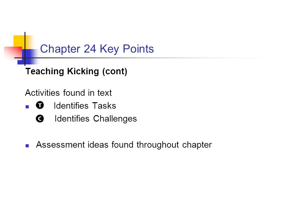 Chapter 24 Key Points Teaching Kicking (cont) Activities found in text Identifies Tasks Identifies Challenges Assessment ideas found throughout chapte