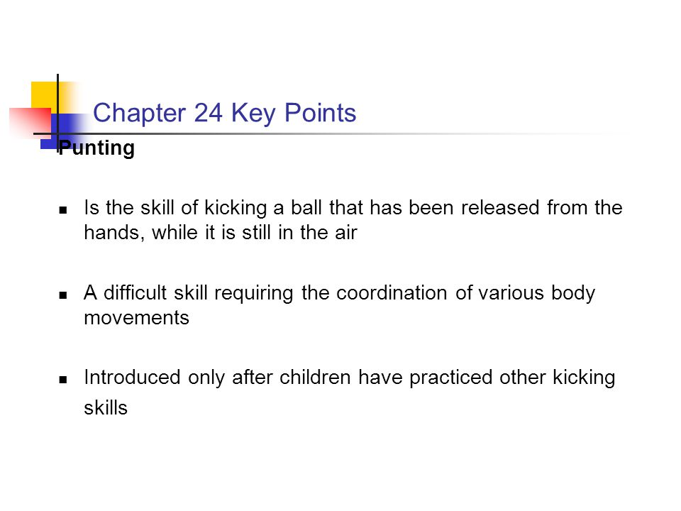 Chapter 24 Key Points Punting Is the skill of kicking a ball that has been released from the hands, while it is still in the air A difficult skill req