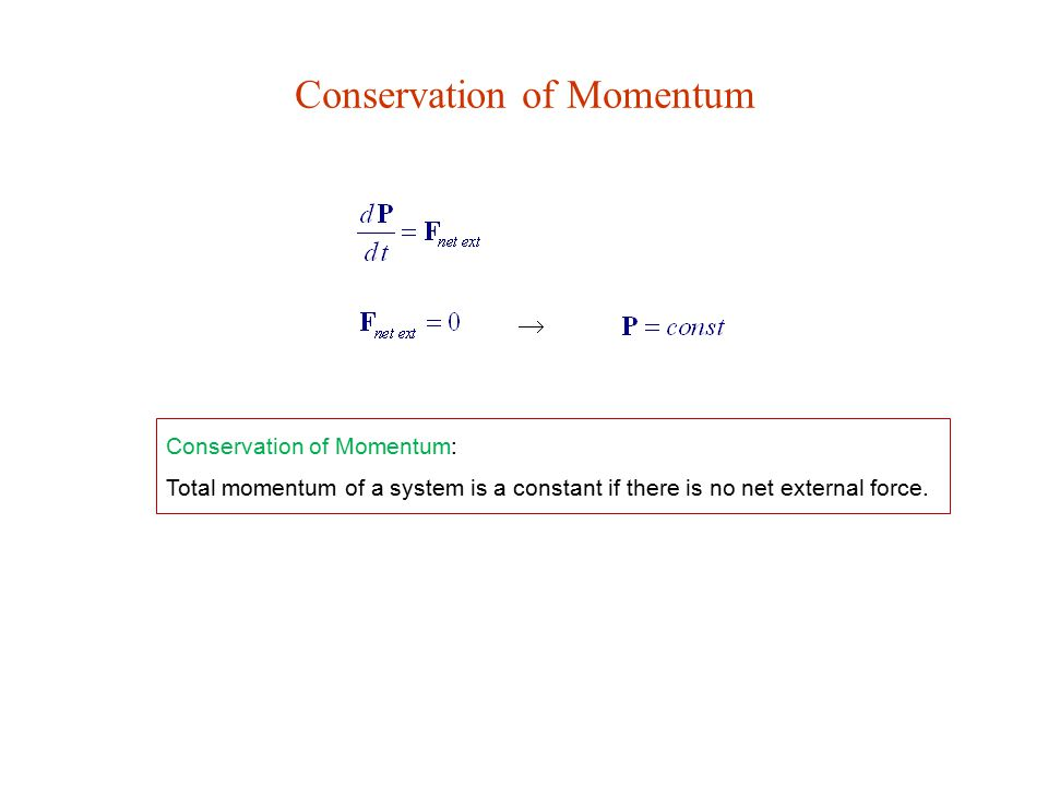 Conservation of Momentum  Conservation of Momentum: Total momentum of a system is a constant if there is no net external force.