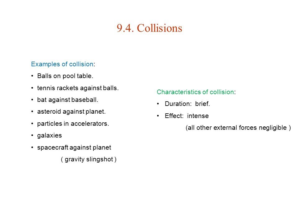 9.4. Collisions Examples of collision: Balls on pool table. tennis rackets against balls. bat against baseball. asteroid against planet. particles in