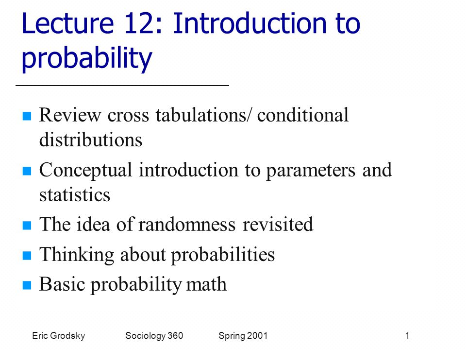 Eric Grodsky Sociology 360 Spring 2001 1 Lecture 12: Introduction to probability Review cross tabulations/ conditional distributions Conceptual introduction to parameters and statistics The idea of randomness revisited Thinking about probabilities Basic probability math
