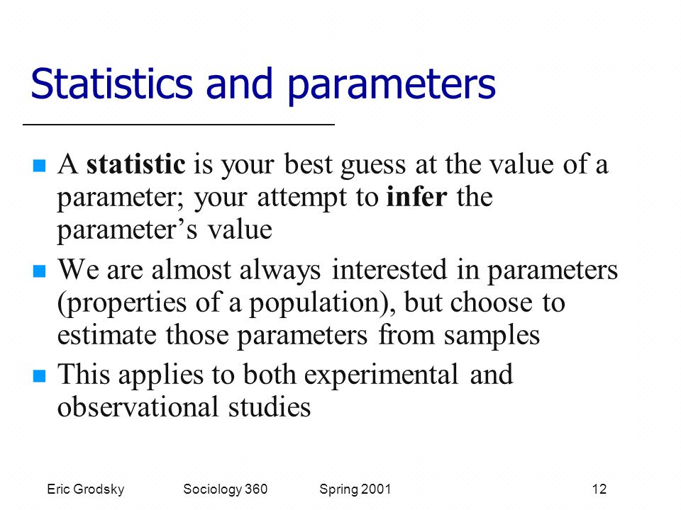 Eric Grodsky Sociology 360 Spring 2001 12 Statistics and parameters A statistic is your best guess at the value of a parameter; your attempt to infer the parameter's value We are almost always interested in parameters (properties of a population), but choose to estimate those parameters from samples This applies to both experimental and observational studies