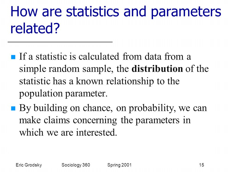 Eric Grodsky Sociology 360 Spring 2001 15 How are statistics and parameters related.