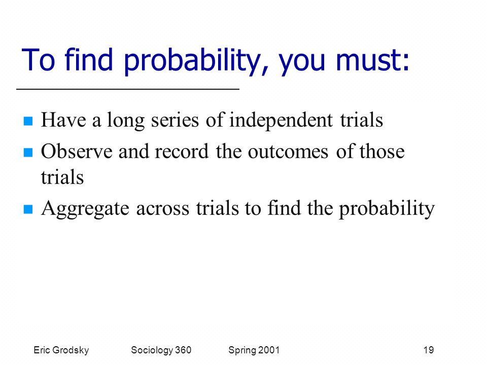 Eric Grodsky Sociology 360 Spring 2001 19 To find probability, you must: Have a long series of independent trials Observe and record the outcomes of those trials Aggregate across trials to find the probability