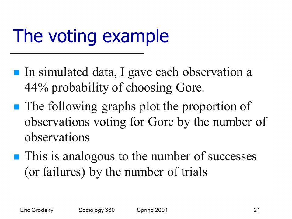 Eric Grodsky Sociology 360 Spring 2001 21 The voting example In simulated data, I gave each observation a 44% probability of choosing Gore.