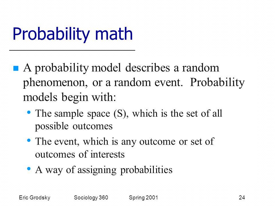 Eric Grodsky Sociology 360 Spring 2001 24 Probability math A probability model describes a random phenomenon, or a random event.