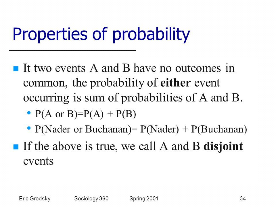 Eric Grodsky Sociology 360 Spring 2001 34 Properties of probability It two events A and B have no outcomes in common, the probability of either event occurring is sum of probabilities of A and B.