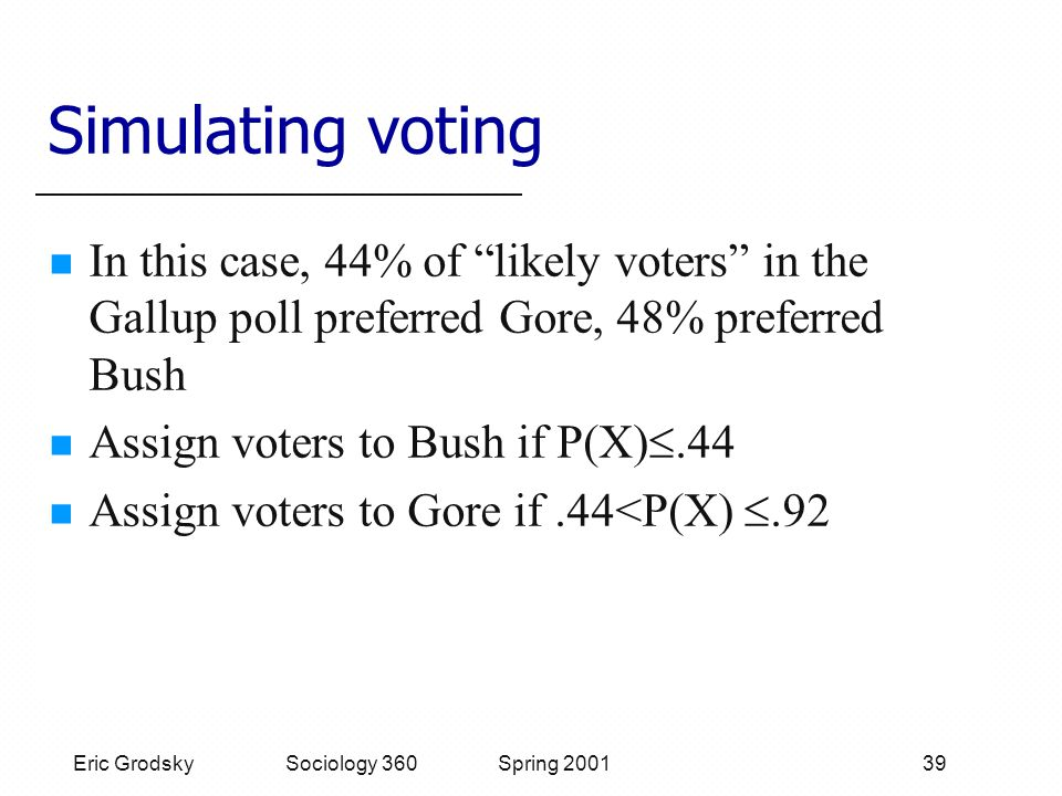 Eric Grodsky Sociology 360 Spring 2001 39 Simulating voting In this case, 44% of likely voters in the Gallup poll preferred Gore, 48% preferred Bush Assign voters to Bush if P(X) .44 Assign voters to Gore if.44<P(X) .92