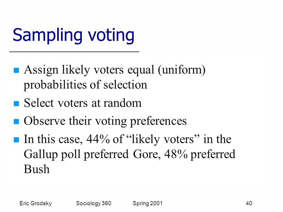Eric Grodsky Sociology 360 Spring 2001 40 Sampling voting Assign likely voters equal (uniform) probabilities of selection Select voters at random Observe their voting preferences In this case, 44% of likely voters in the Gallup poll preferred Gore, 48% preferred Bush