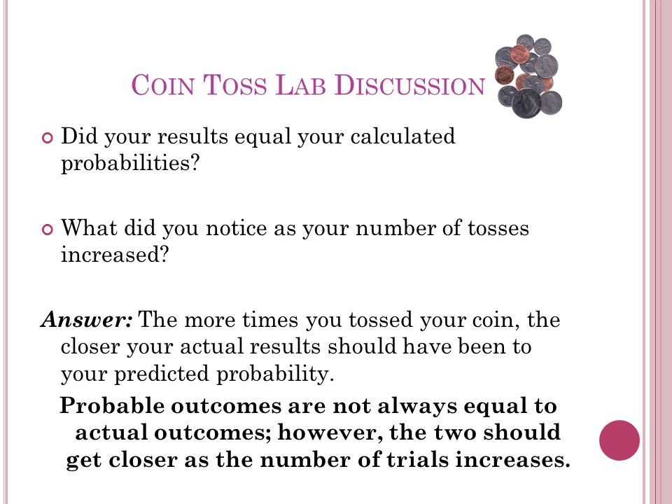 C OIN T OSS L AB D ISCUSSION Did your results equal your calculated probabilities.