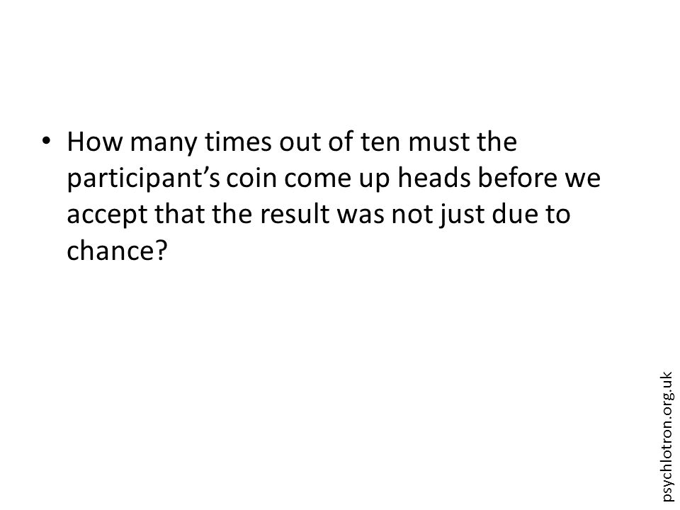 psychlotron.org.uk How many times out of ten must the participant's coin come up heads before we accept that the result was not just due to chance
