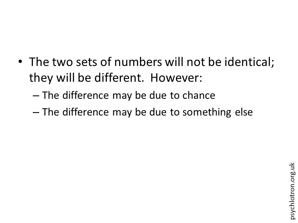 psychlotron.org.uk The two sets of numbers will not be identical; they will be different. However: – The difference may be due to chance – The differe