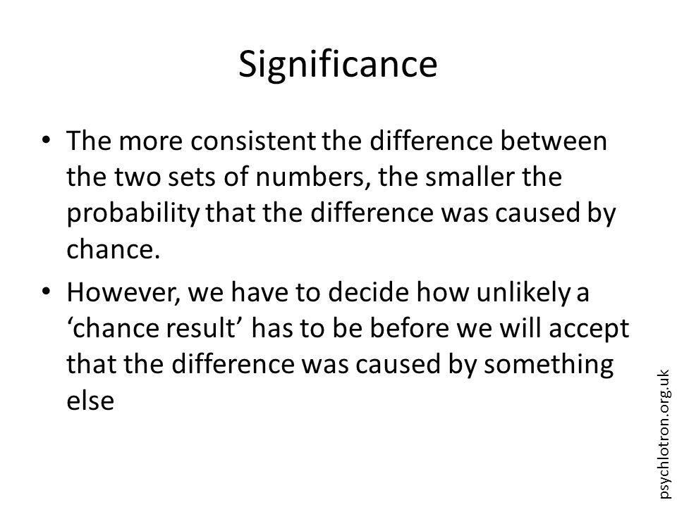 psychlotron.org.uk Significance The more consistent the difference between the two sets of numbers, the smaller the probability that the difference was caused by chance.