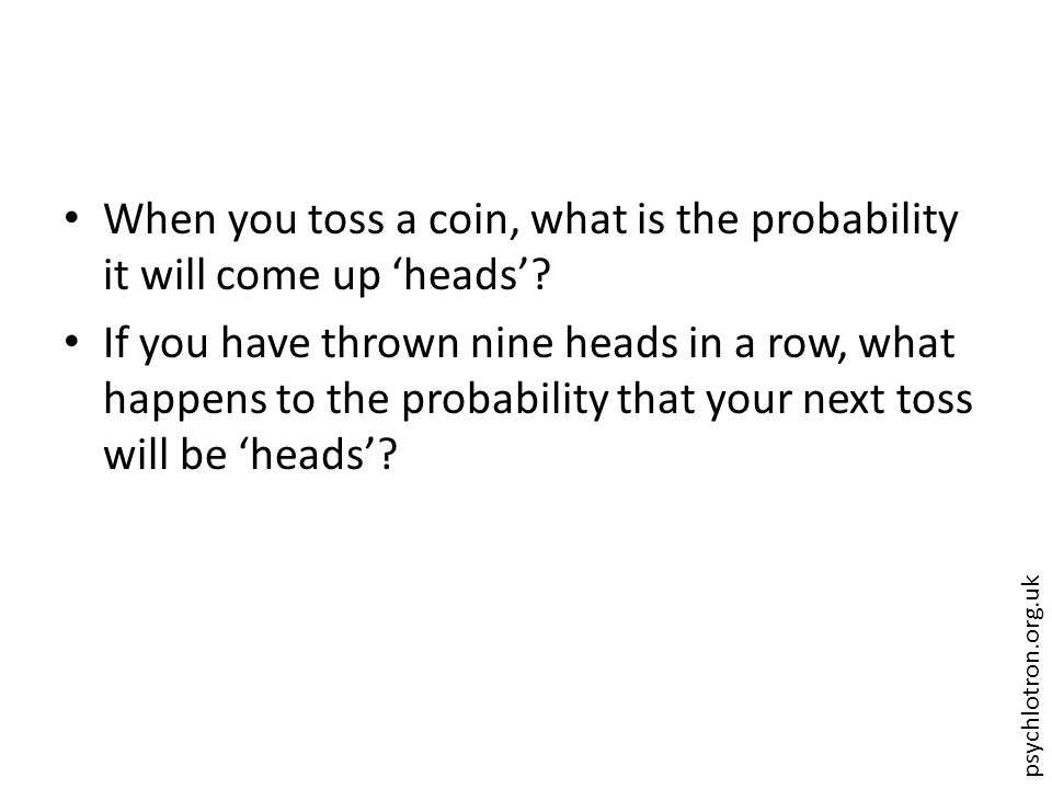 psychlotron.org.uk When you toss a coin, what is the probability it will come up 'heads'? If you have thrown nine heads in a row, what happens to the