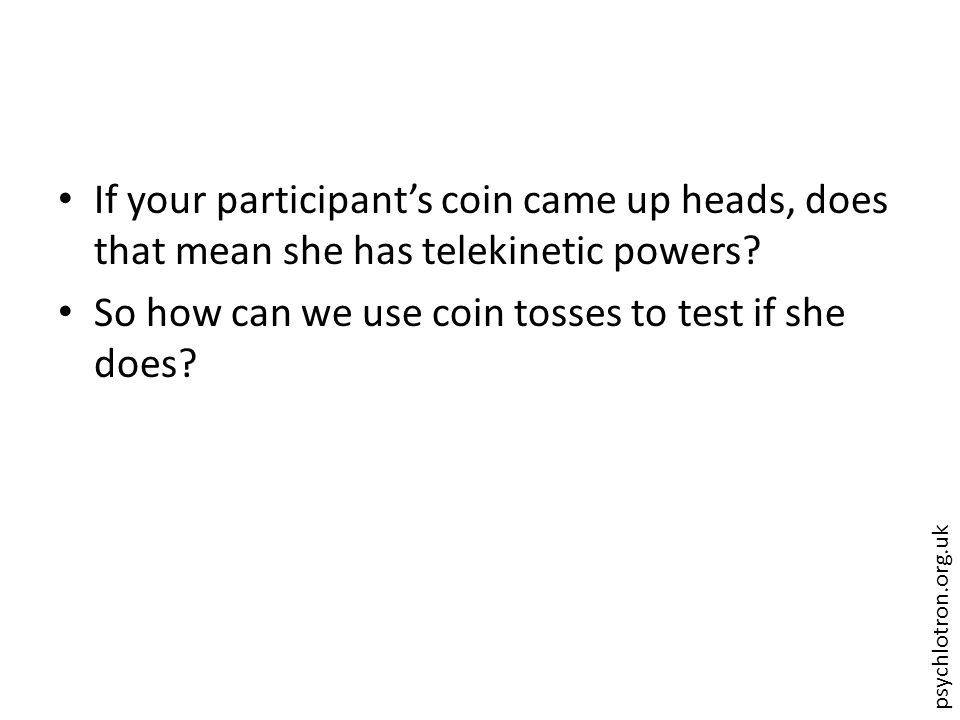 psychlotron.org.uk If your participant's coin came up heads, does that mean she has telekinetic powers? So how can we use coin tosses to test if she d
