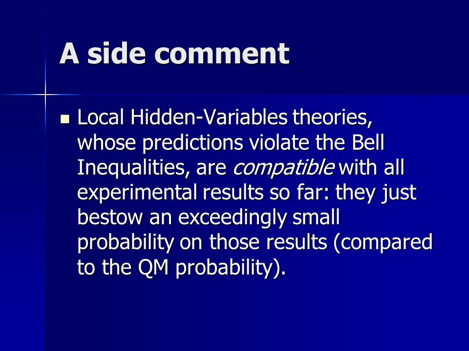 A side comment Local Hidden-Variables theories, whose predictions violate the Bell Inequalities, are compatible with all experimental results so far: they just bestow an exceedingly small probability on those results (compared to the QM probability).