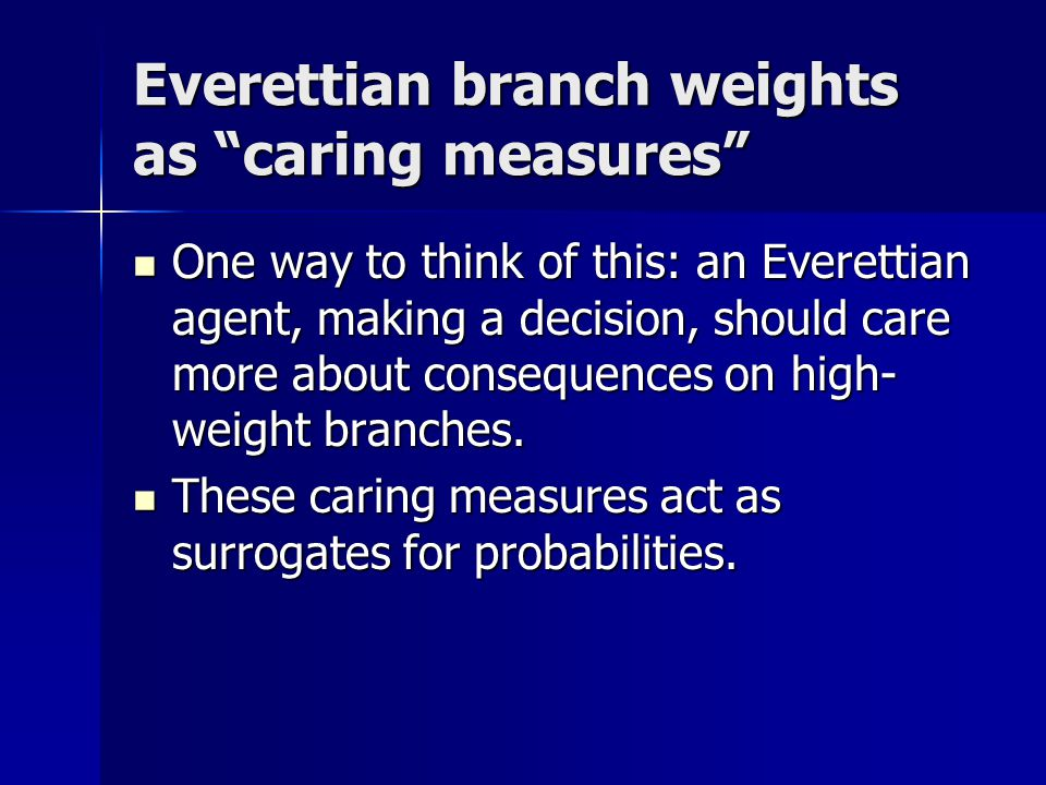 Everettian branch weights as caring measures One way to think of this: an Everettian agent, making a decision, should care more about consequences on high- weight branches.