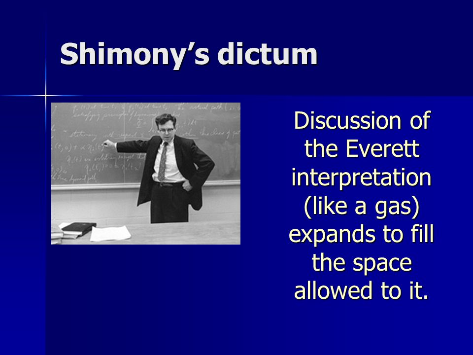 Shimony's dictum Discussion of the Everett interpretation (like a gas) expands to fill the space allowed to it.
