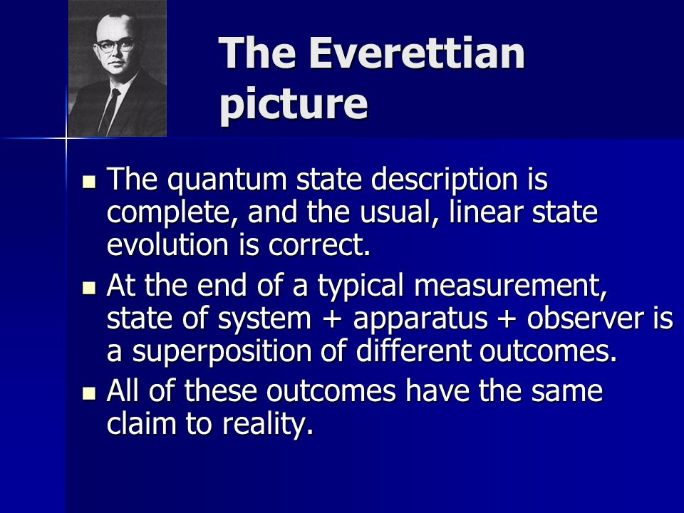 The Everettian picture The quantum state description is complete, and the usual, linear state evolution is correct.