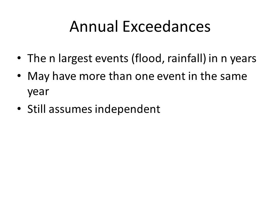 Annual Exceedances The n largest events (flood, rainfall) in n years May have more than one event in the same year Still assumes independent