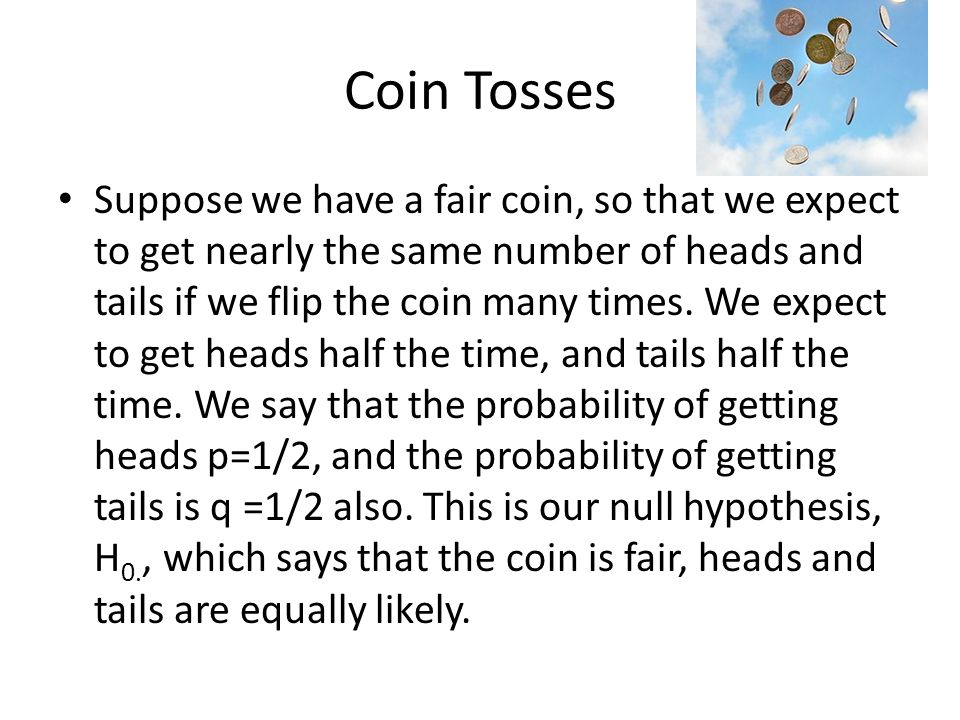 Coin Tosses Suppose we have a fair coin, so that we expect to get nearly the same number of heads and tails if we flip the coin many times.