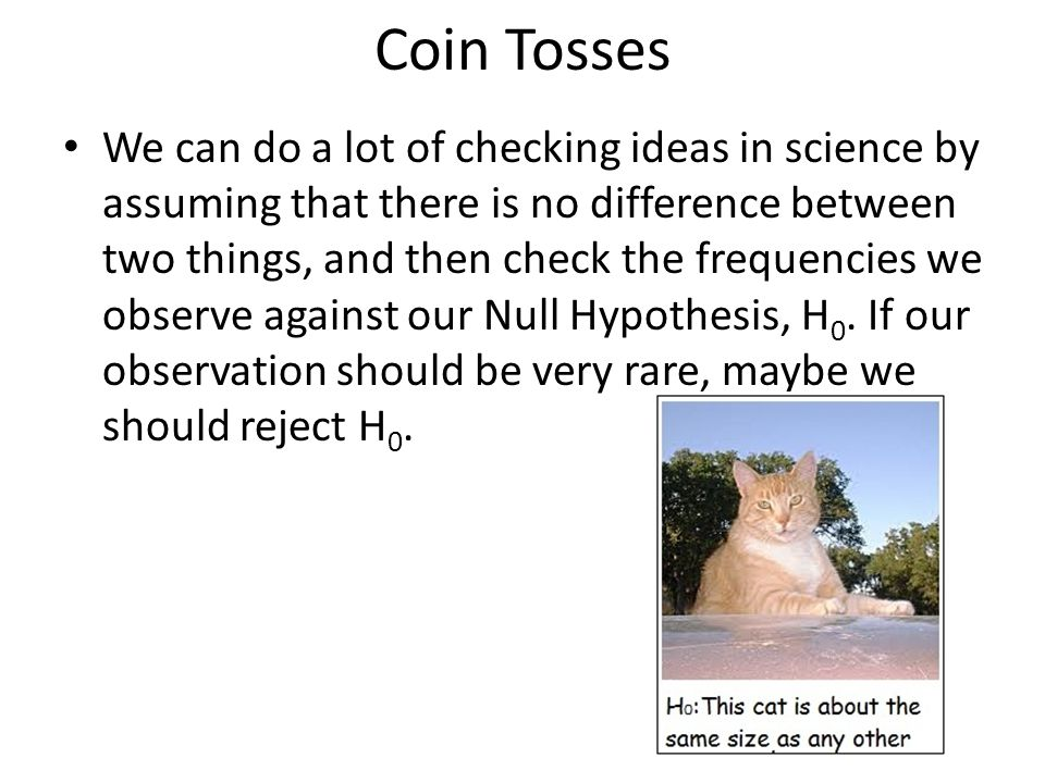 Coin Tosses We can do a lot of checking ideas in science by assuming that there is no difference between two things, and then check the frequencies we observe against our Null Hypothesis, H 0.