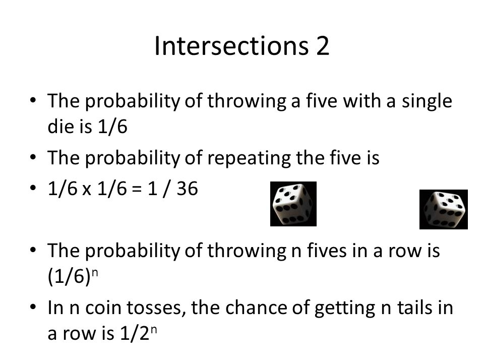 Intersections 2 The probability of throwing a five with a single die is 1/6 The probability of repeating the five is 1/6 x 1/6 = 1 / 36 The probability of throwing n fives in a row is (1/6) n In n coin tosses, the chance of getting n tails in a row is 1/2 n