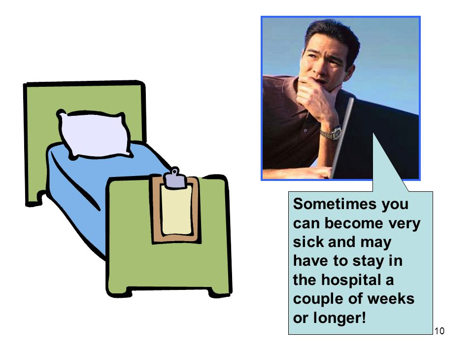 10 Sometimes you can become very sick and may have to stay in the hospital a couple of weeks or longer!