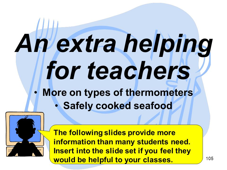 105 An extra helping for teachers More on types of thermometers Safely cooked seafood The following slides provide more information than many students