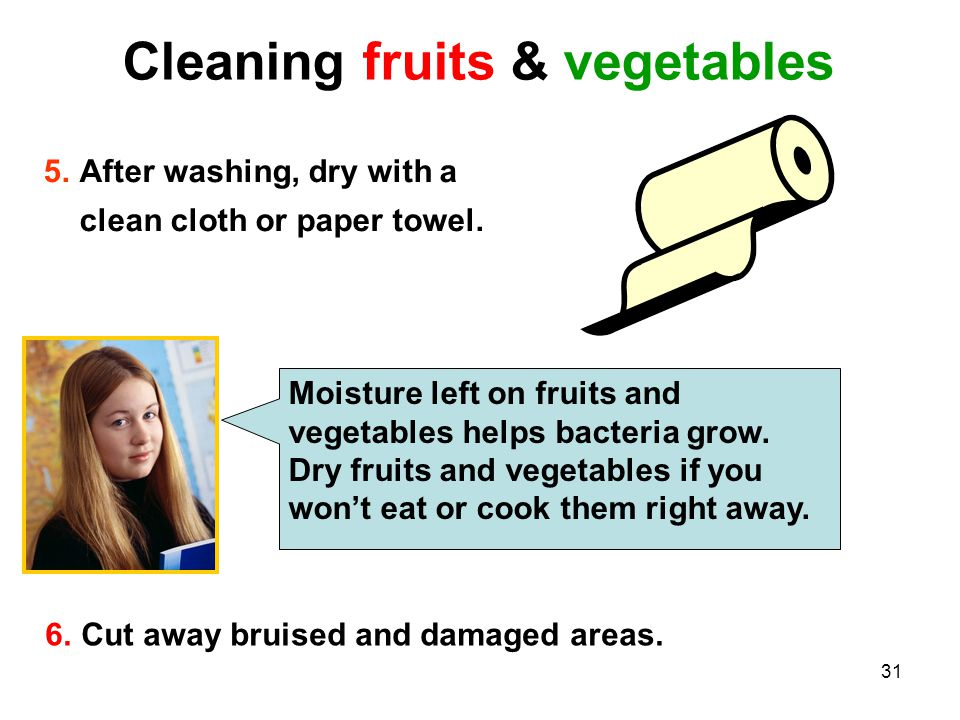 31 Cleaning fruits & vegetables 5.After washing, dry with a clean cloth or paper towel. 6.Cut away bruised and damaged areas. Moisture left on fruits