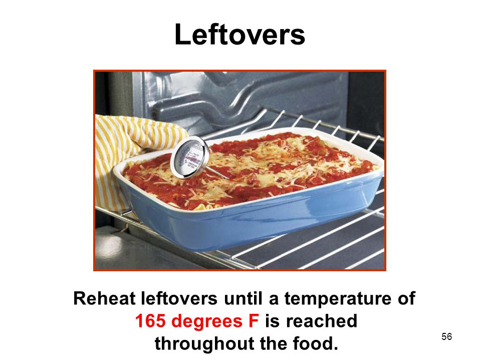56 Reheat leftovers until a temperature of 165 degrees F is reached throughout the food. Leftovers