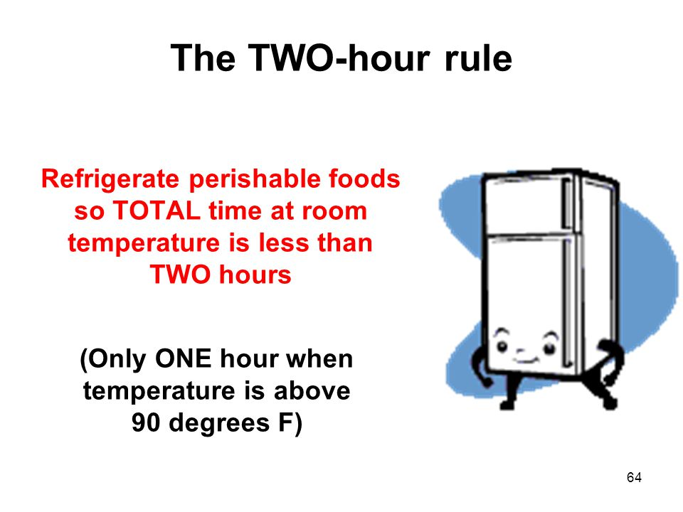 64 The TWO-hour rule Refrigerate perishable foods so TOTAL time at room temperature is less than TWO hours (Only ONE hour when temperature is above 90