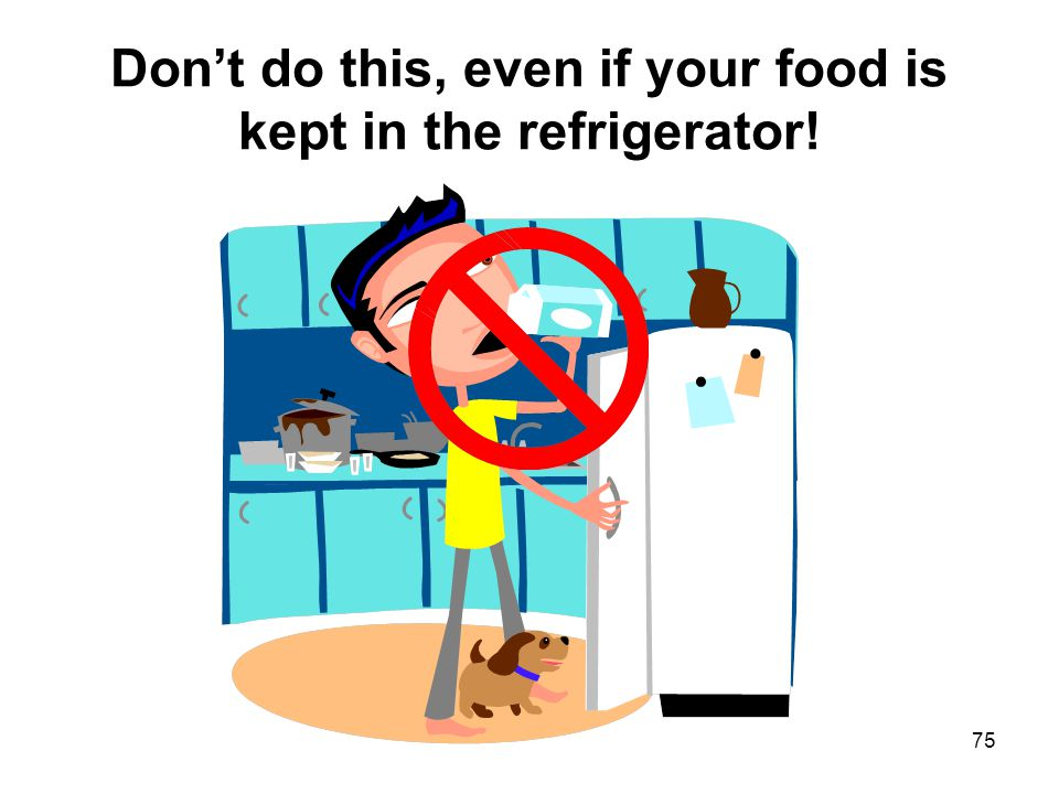 75 Don't do this, even if your food is kept in the refrigerator!