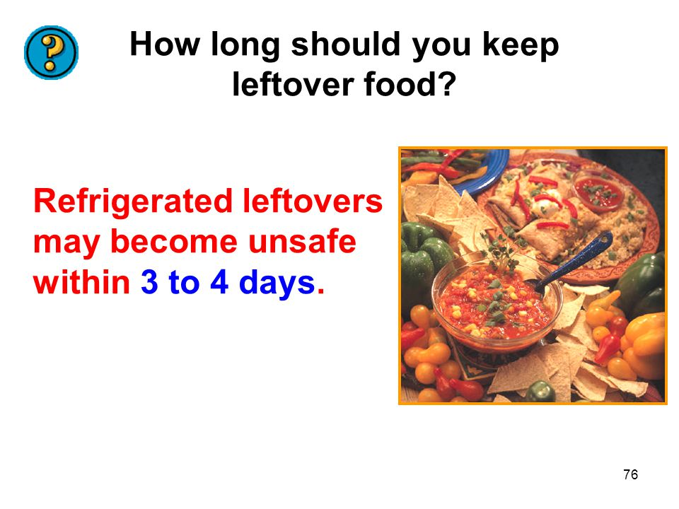 76 How long should you keep leftover food? Refrigerated leftovers may become unsafe within 3 to 4 days.