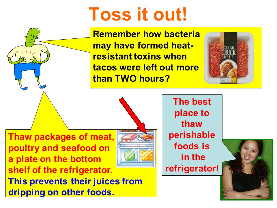 87 Toss it out! Remember how bacteria may have formed heat- resistant toxins when tacos were left out more than TWO hours? The best place to thaw peri