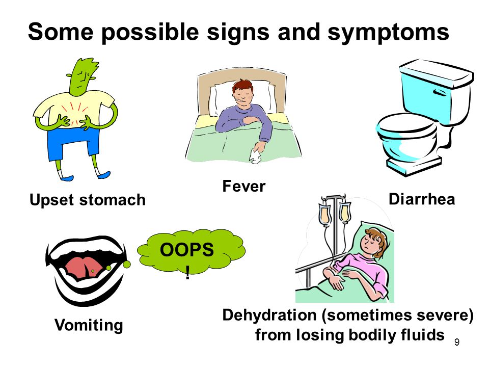 9 Some possible signs and symptoms Upset stomach Dehydration (sometimes severe) from losing bodily fluids Fever Vomiting OOPS ! Diarrhea