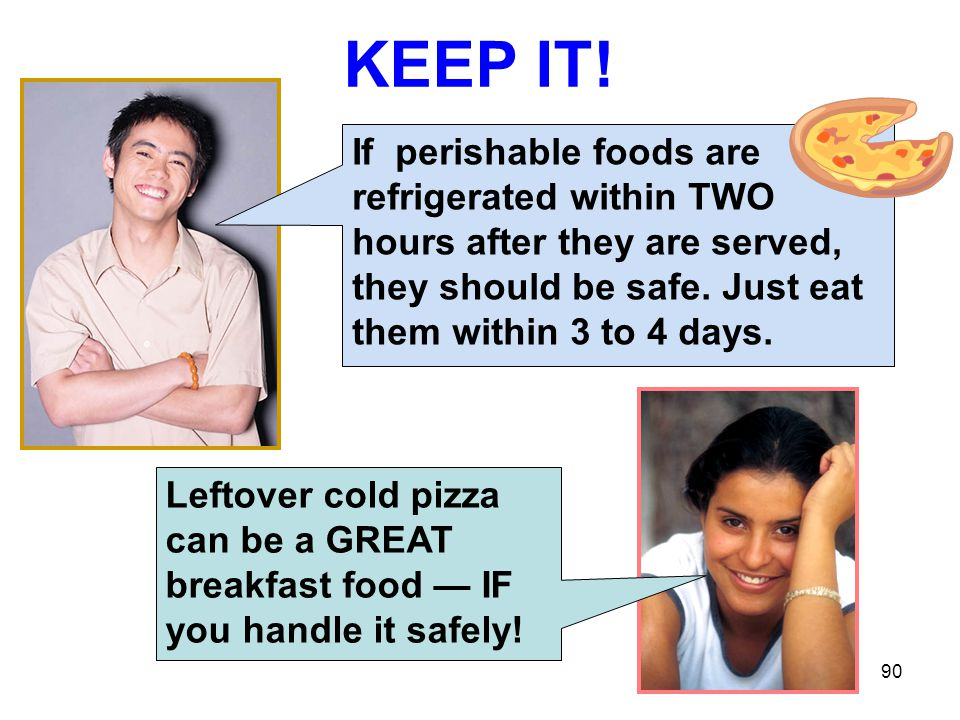90 KEEP IT! Leftover cold pizza can be a GREAT breakfast food — IF you handle it safely! If perishable foods are refrigerated within TWO hours after t