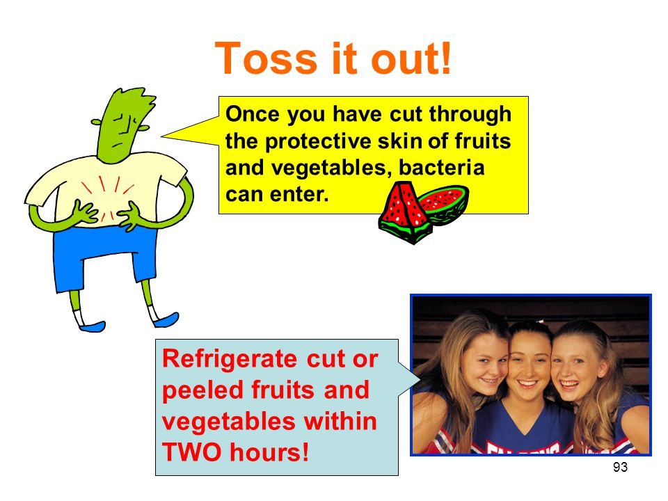 93 Toss it out! Refrigerate cut or peeled fruits and vegetables within TWO hours! Once you have cut through the protective skin of fruits and vegetabl