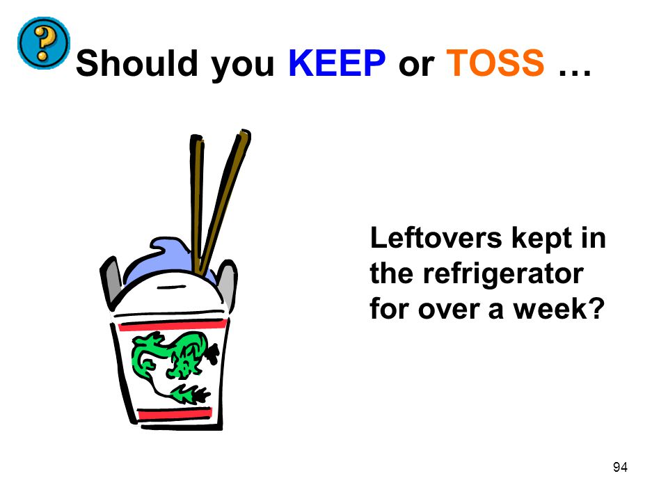94 Should you KEEP or TOSS … Leftovers kept in the refrigerator for over a week?