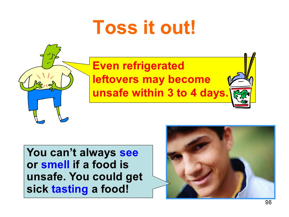 96 Toss it out! You can't always see or smell if a food is unsafe. You could get sick tasting a food! Even refrigerated leftovers may become unsafe wi