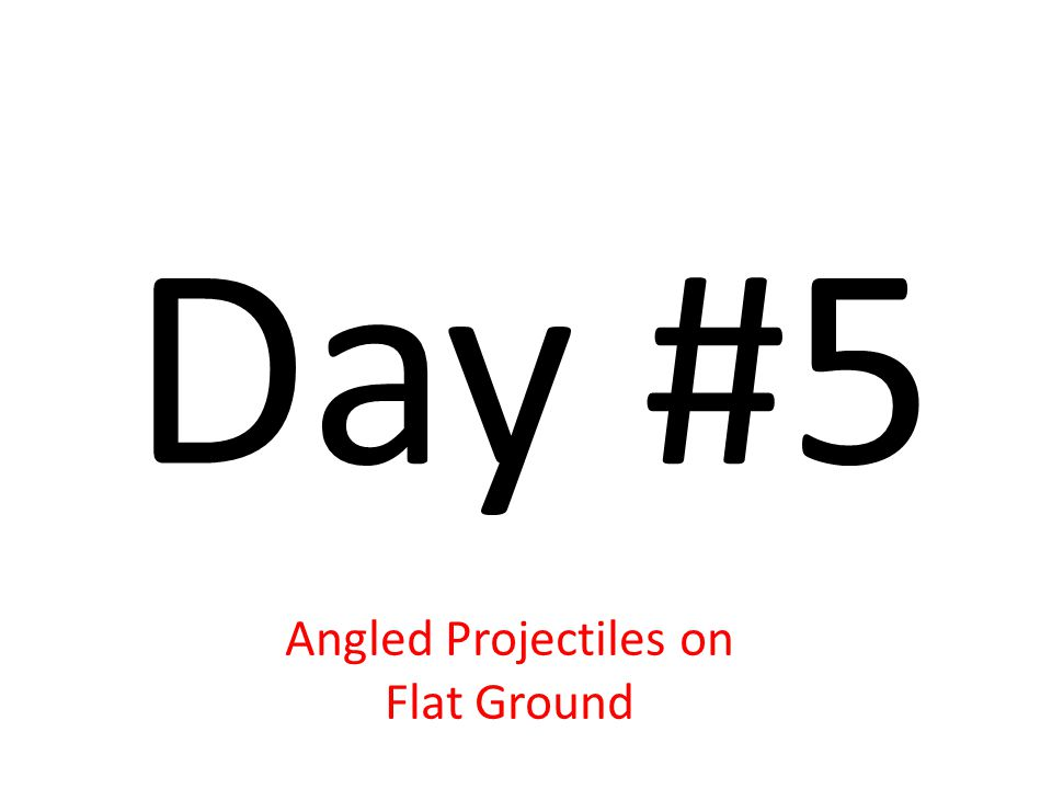 Day #5 Angled Projectiles on Flat Ground