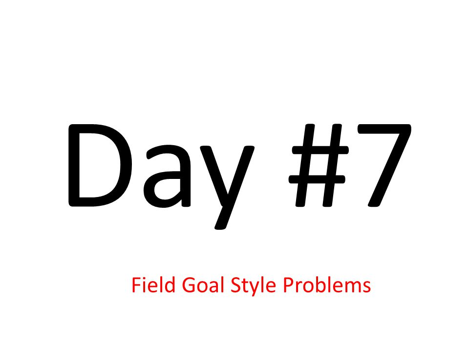 Day #7 Field Goal Style Problems