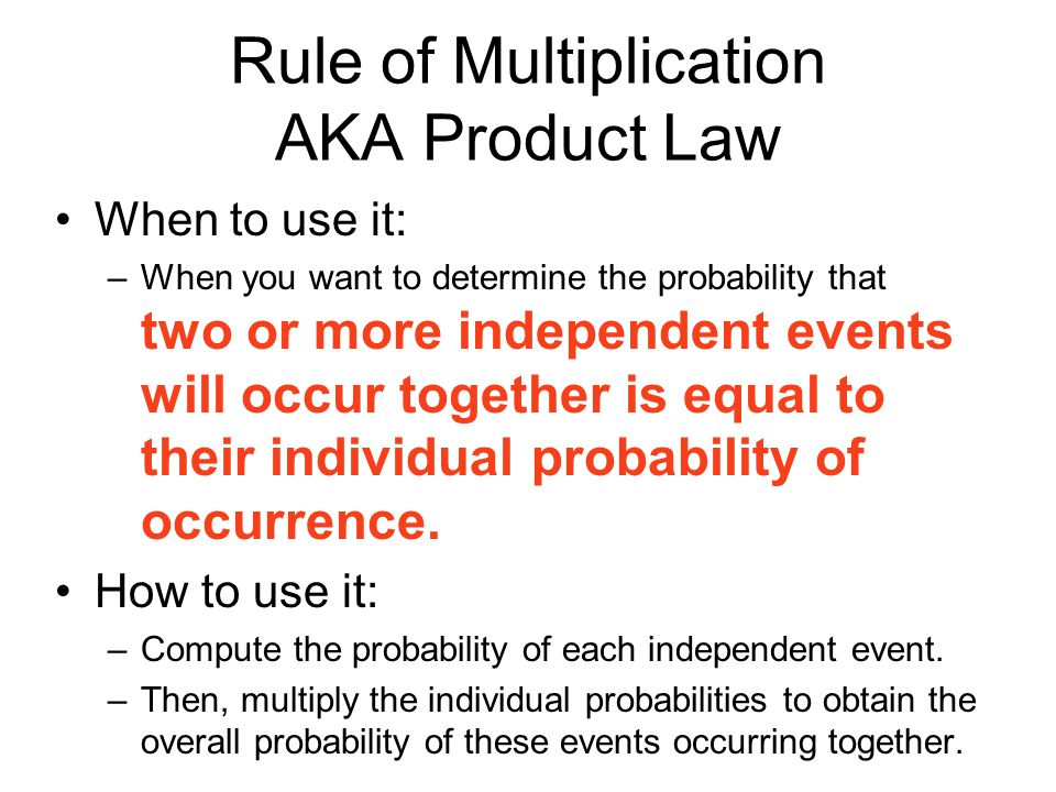 Rule of Multiplication AKA Product Law When to use it: –When you want to determine the probability that two or more independent events will occur together is equal to their individual probability of occurrence.