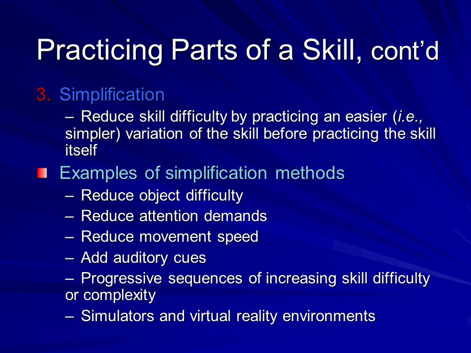 Practicing Parts of a Skill, cont'd 3.Simplification –Reduce skill difficulty by practicing an easier (i.e., simpler) variation of the skill before pr