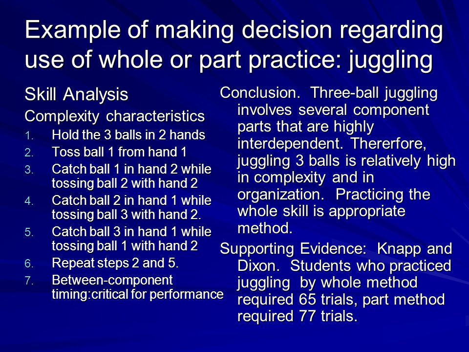 Example of making decision regarding use of whole or part practice: juggling Skill Analysis Complexity characteristics 1. Hold the 3 balls in 2 hands