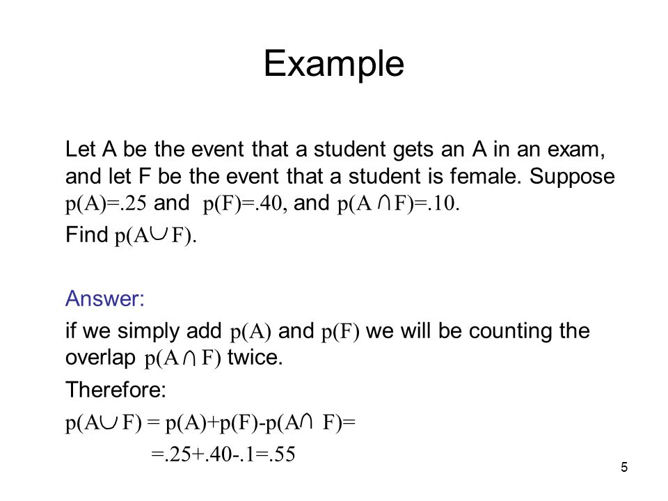 5 Example Let A be the event that a student gets an A in an exam, and let F be the event that a student is female.
