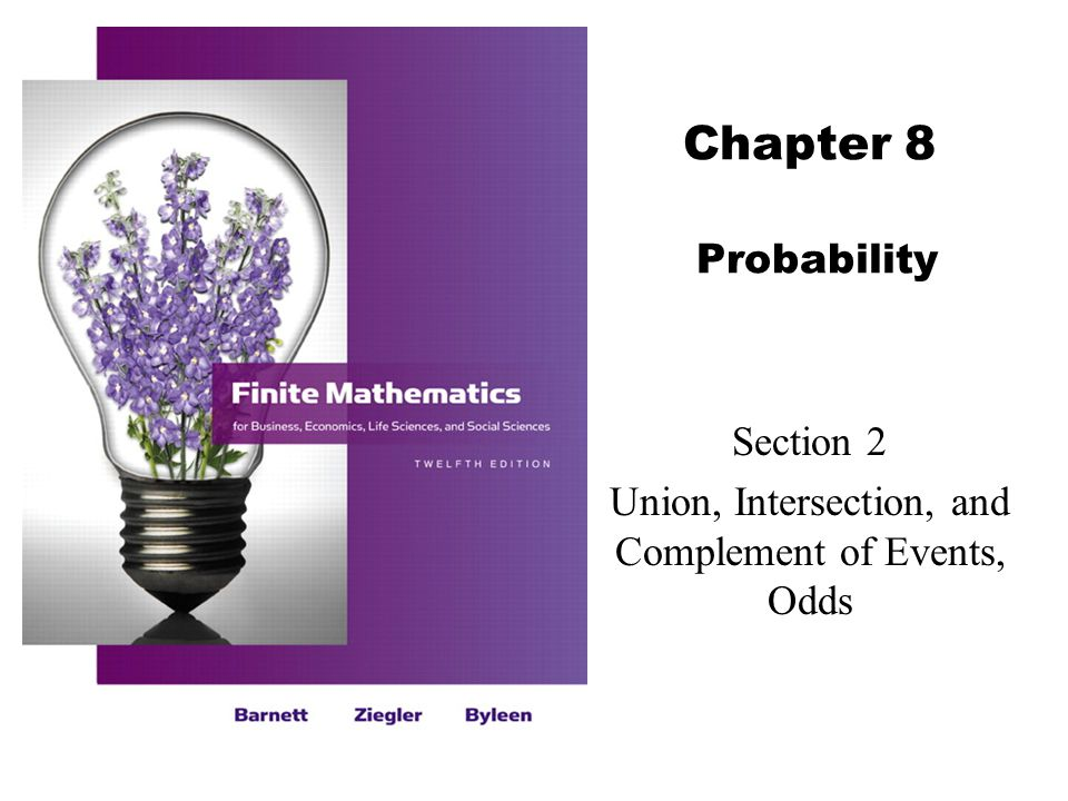 2Barnett/Ziegler/Byleen Finite Mathematics 12e Objectives for Section 8.2  The student will be able to determine the union and intersection of events.
