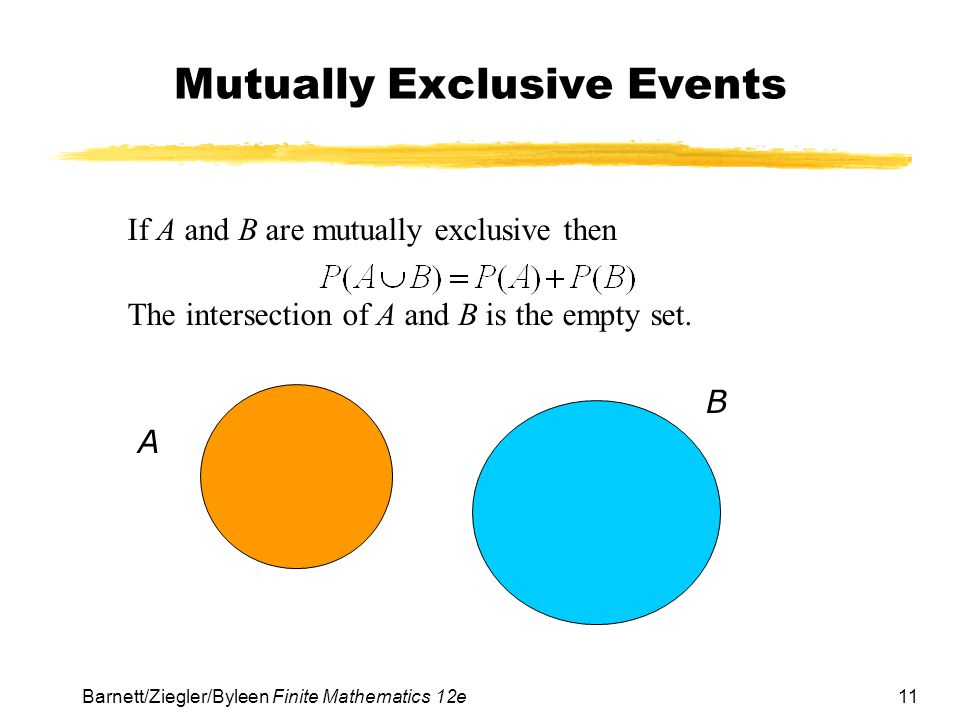 11Barnett/Ziegler/Byleen Finite Mathematics 12e Mutually Exclusive Events If A and B are mutually exclusive then The intersection of A and B is the em