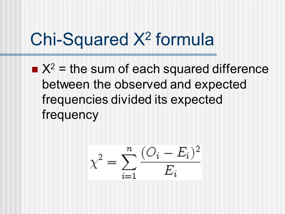 Chi-Squared Χ 2 formula Χ 2 = the sum of each squared difference between the observed and expected frequencies divided its expected frequency
