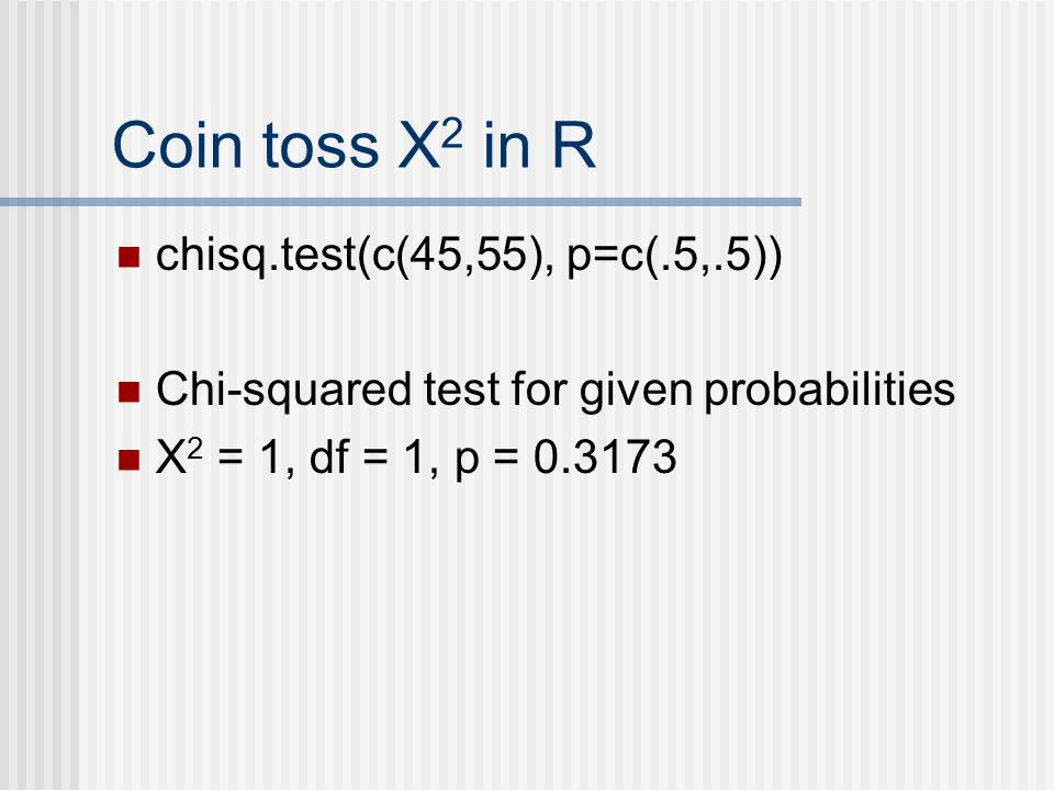 Coin toss Χ 2 in R chisq.test(c(45,55), p=c(.5,.5)) Chi-squared test for given probabilities Χ 2 = 1, df = 1, p = 0.3173